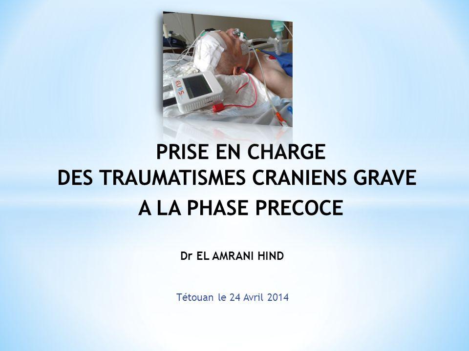 PRISE EN CHARGE DES TRAUMATISMES CRANIENS GRAVE A LA PHASE PRECOCE Dr EL AMRANI HIND Tétouan le 24 Avril 2014