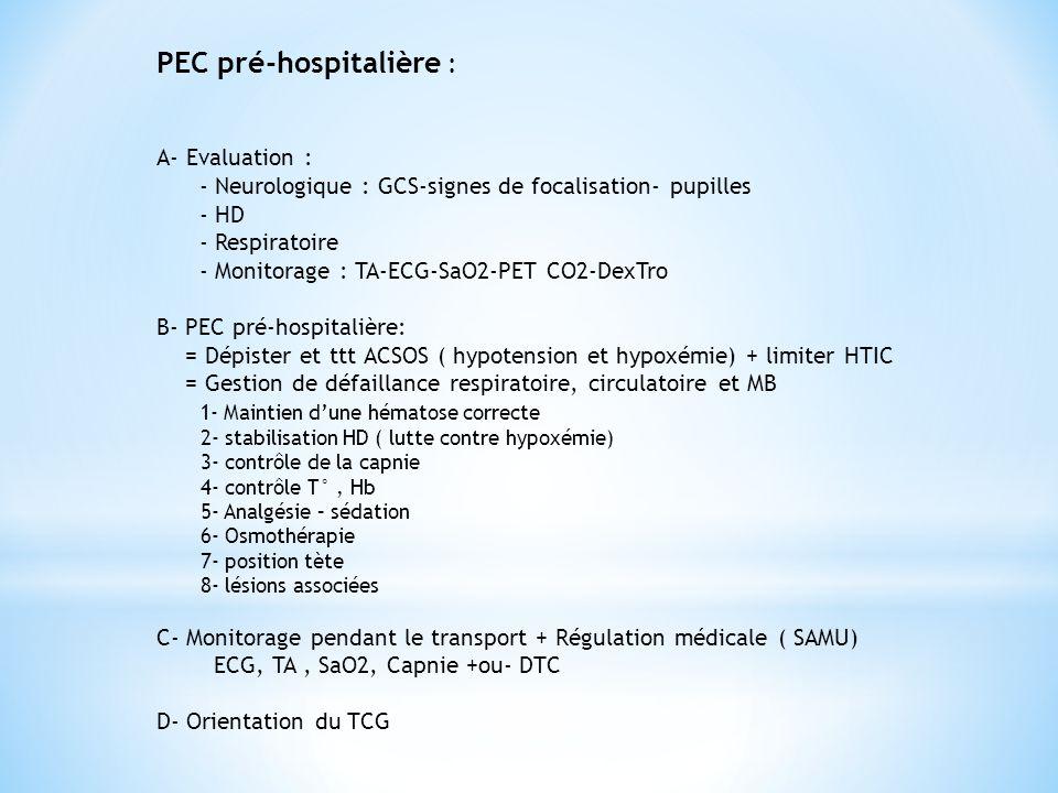 PEC pré-hospitalière : A- Evaluation : - Neurologique : GCS-signes de focalisation- pupilles - HD - Respiratoire - Monitorage : TA-ECG-SaO2-PET CO2-De