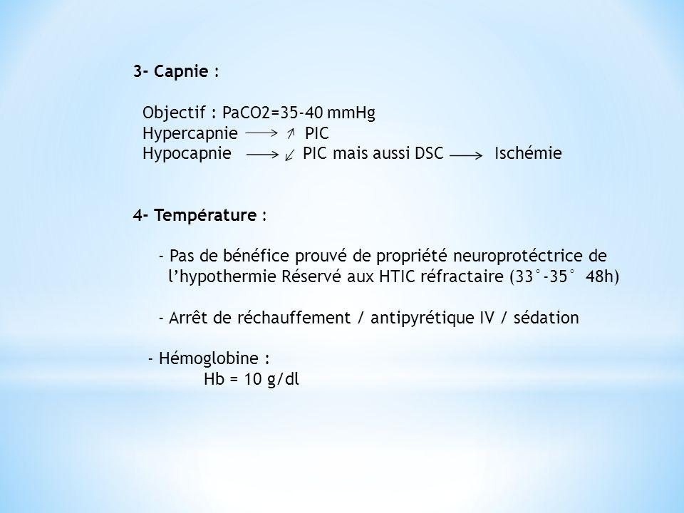 3- Capnie : Objectif : PaCO2=35-40 mmHg Hypercapnie PIC Hypocapnie PIC mais aussi DSC Ischémie 4- Température : - Pas de bénéfice prouvé de propriété