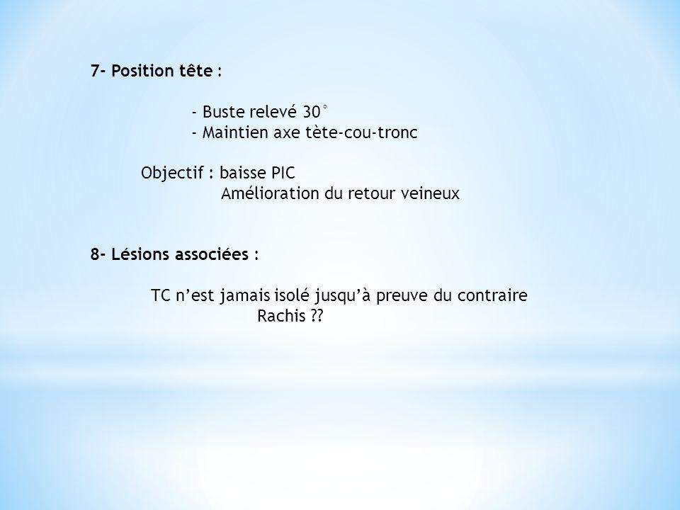 7- Position tête : - Buste relevé 30° - Maintien axe tète-cou-tronc Objectif : baisse PIC Amélioration du retour veineux 8- Lésions associées : TC n'e