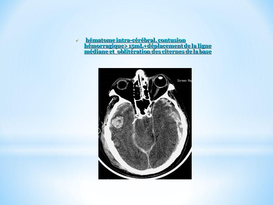 hématome intra-cérébral, contusion hémorragique> 15mL+déplacement de la ligne médiane et oblitération des citernes de la base hématome intra-cérébral,