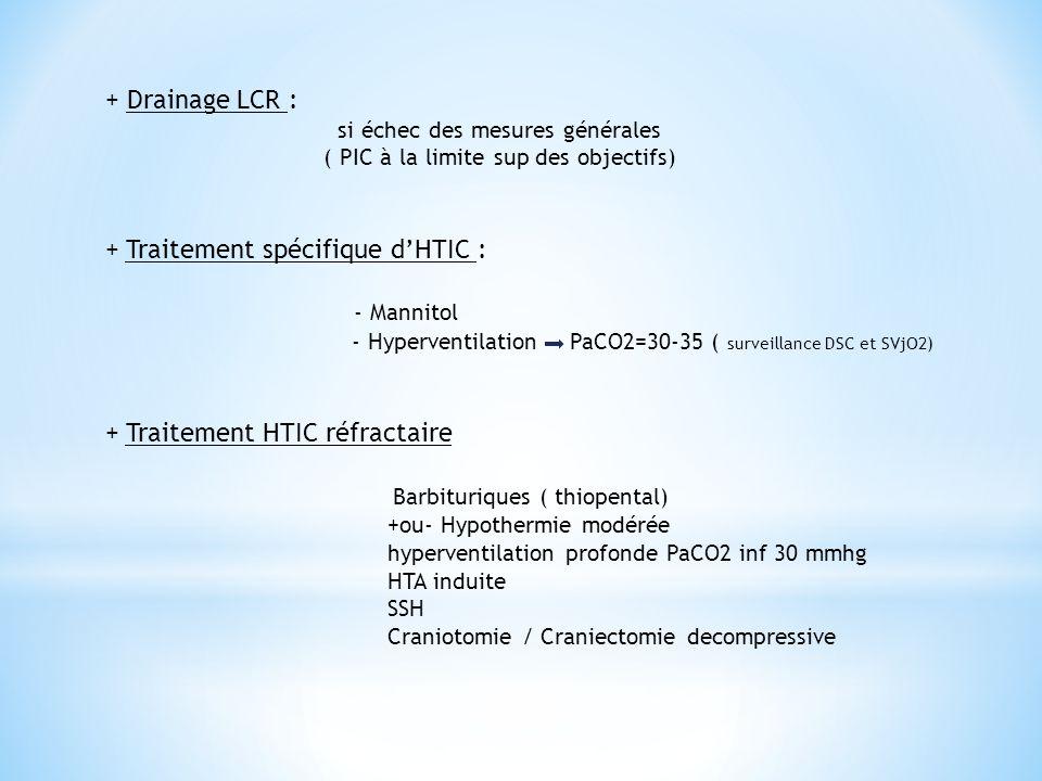 + Drainage LCR : si échec des mesures générales ( PIC à la limite sup des objectifs) + Traitement spécifique d'HTIC : - Mannitol - Hyperventilation Pa