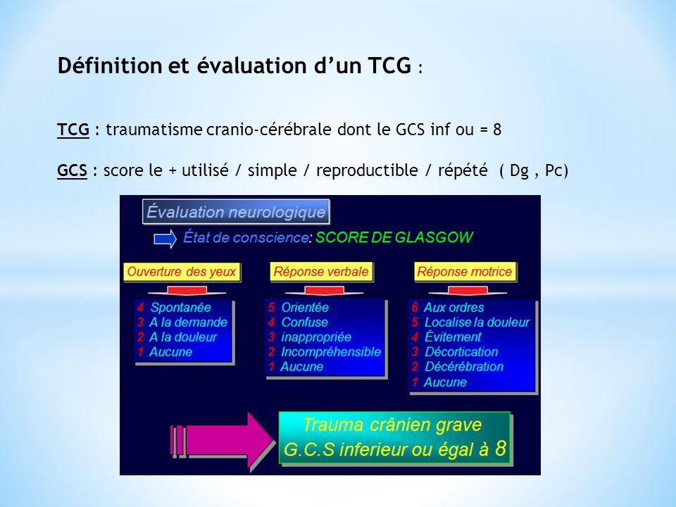 Définition et évaluation d'un TCG : TCG : traumatisme cranio-cérébrale dont le GCS inf ou = 8 GCS : score le + utilisé / simple / reproductible / répé
