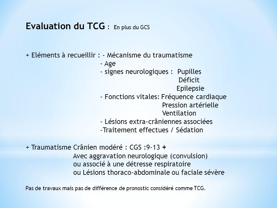 Evaluation du TCG : En plus du GCS + Eléments à recueillir : - Mécanisme du traumatisme - Age - signes neurologiques : Pupilles Déficit Epilepsie - Fo