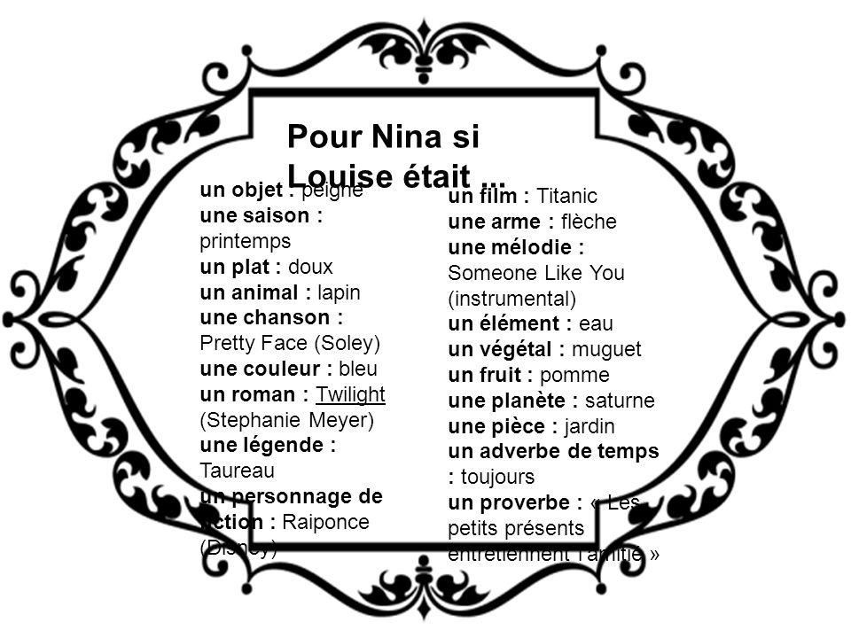 Pour Nina si Louise était... un film : Titanic une arme : flèche une mélodie : Someone Like You (instrumental) un élément : eau un végétal : muguet un