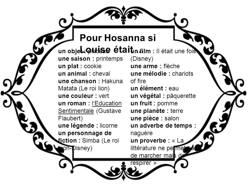 Pour Hosanna si Louise était... un objet : pinceau une saison : printemps un plat : cookie un animal : cheval une chanson : Hakuna Matata (Le roi lion