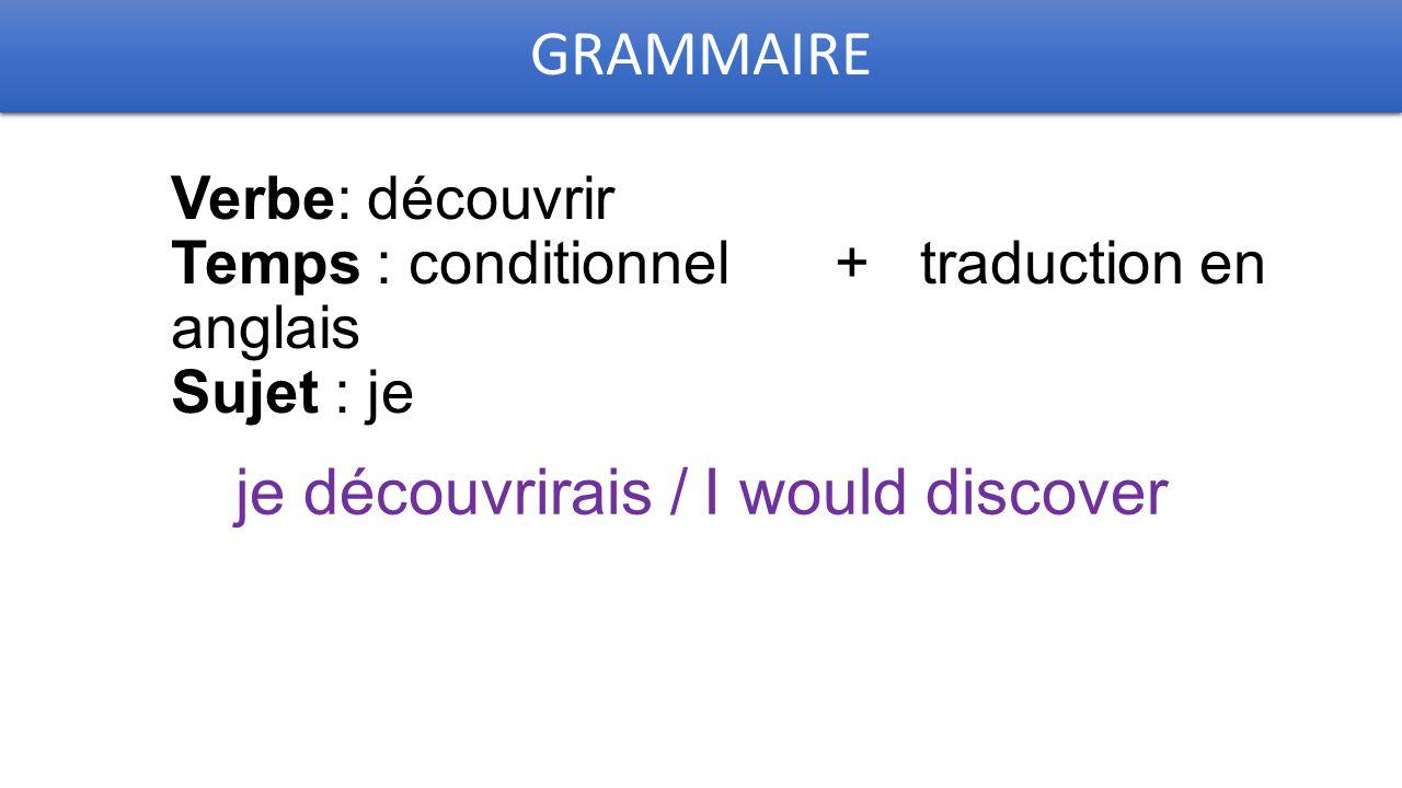 GRAMMAIRE Verbe: découvrir Temps : conditionnel + traduction en anglais Sujet : je je découvrirais / I would discover