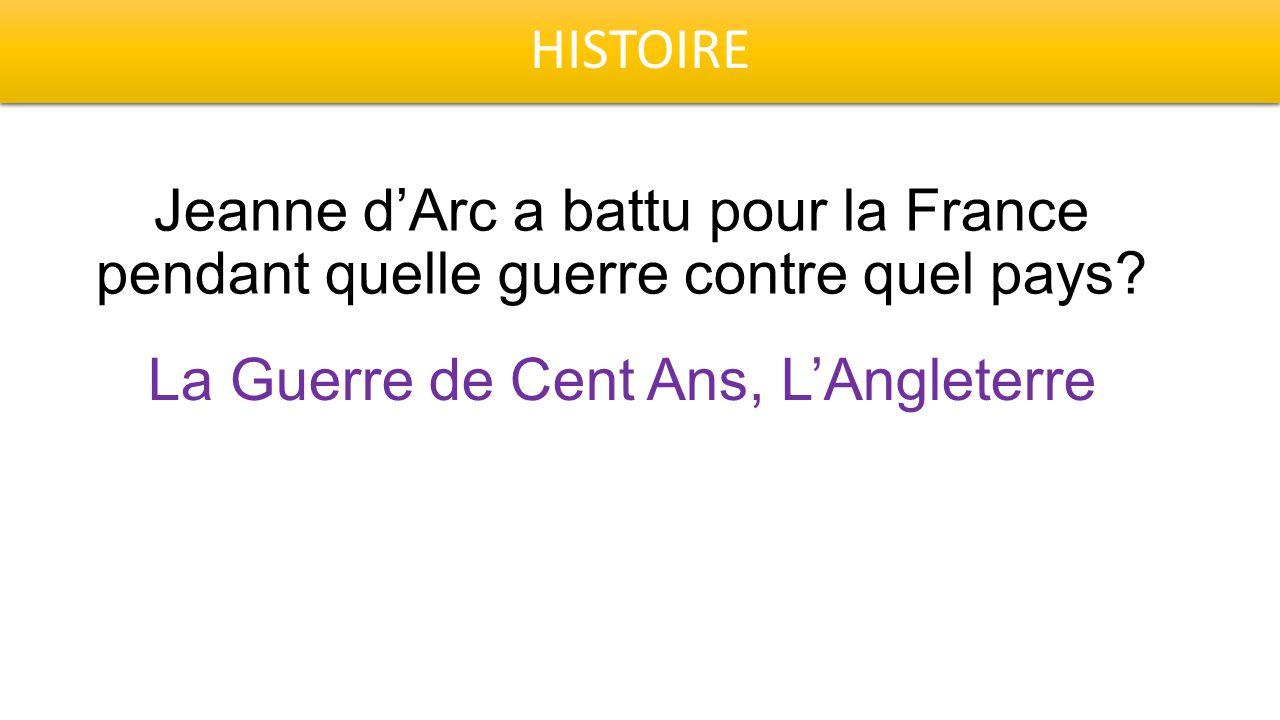 HISTOIRE Jeanne d'Arc a battu pour la France pendant quelle guerre contre quel pays? La Guerre de Cent Ans, L'Angleterre