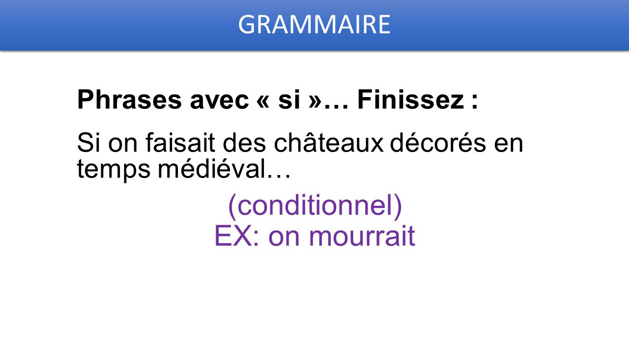 GRAMMAIRE Phrases avec « si »… Finissez : Si on faisait des châteaux décorés en temps médiéval… (conditionnel) EX: on mourrait