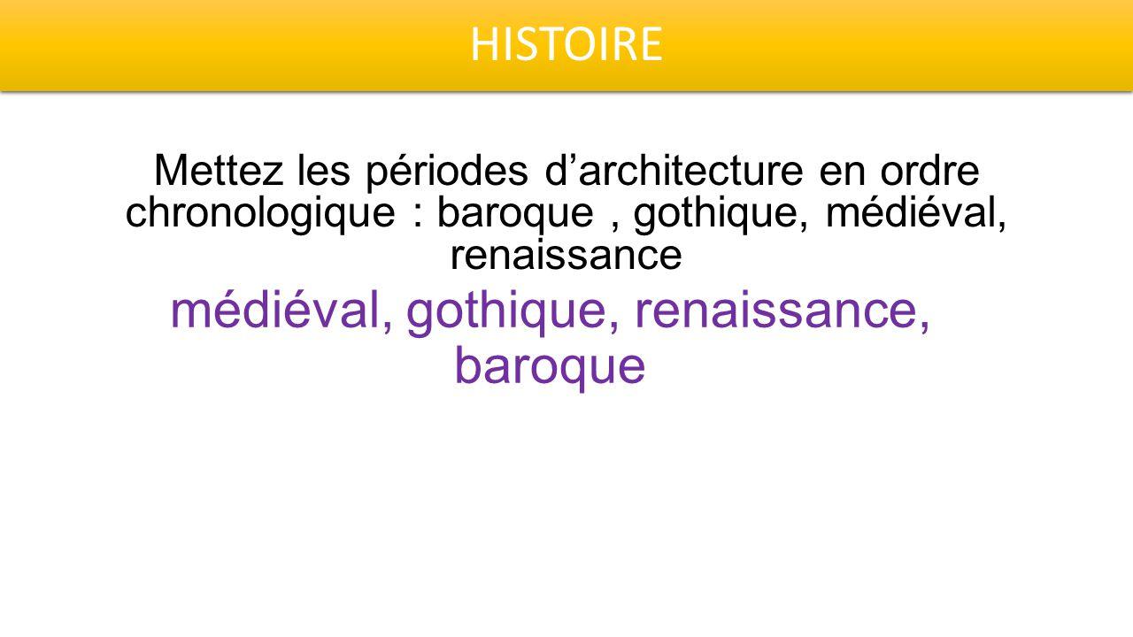 HISTOIRE Mettez les périodes d'architecture en ordre chronologique : baroque, gothique, médiéval, renaissance médiéval, gothique, renaissance, baroque