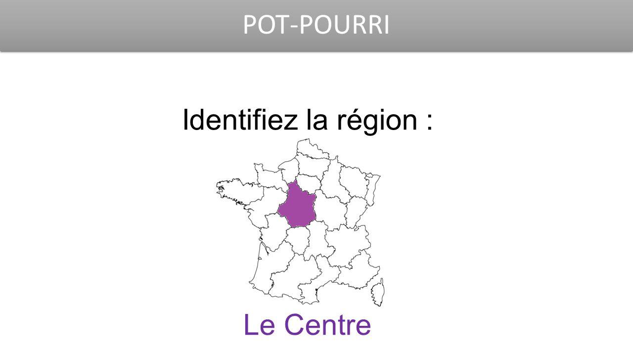 POT-POURRI Identifiez la région : Le Centre