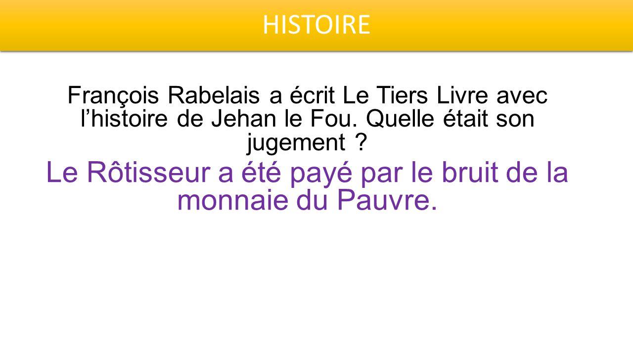 HISTOIRE François Rabelais a écrit Le Tiers Livre avec l'histoire de Jehan le Fou. Quelle était son jugement ? Le Rôtisseur a été payé par le bruit de