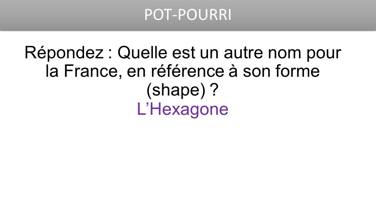 POT-POURRI Répondez : Quelle est un autre nom pour la France, en référence à son forme (shape) ? L'Hexagone
