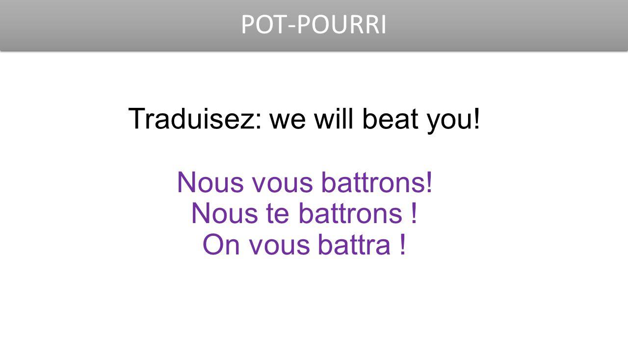 POT-POURRI Traduisez: we will beat you! Nous vous battrons! Nous te battrons ! On vous battra !