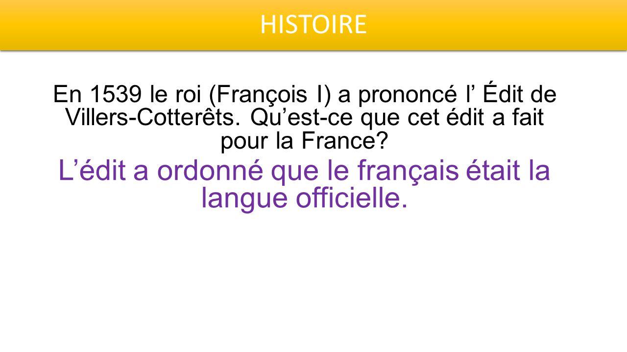 HISTOIRE En 1539 le roi (François I) a prononcé l' Édit de Villers-Cotterêts. Qu'est-ce que cet édit a fait pour la France? L'édit a ordonné que le fr