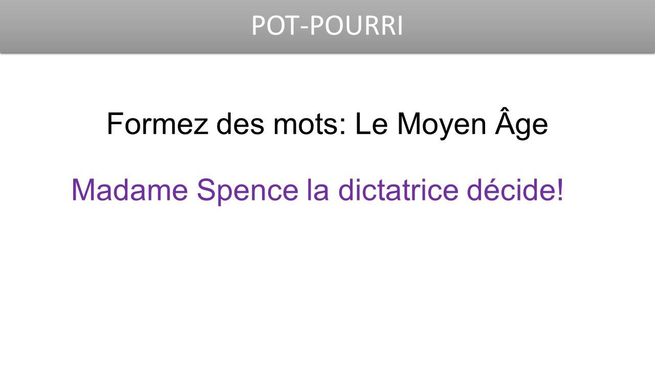 POT-POURRI Formez des mots: Le Moyen Âge Madame Spence la dictatrice décide!