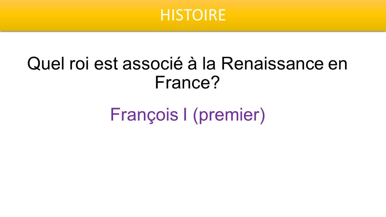 HISTOIRE Quel roi est associé à la Renaissance en France François I (premier)