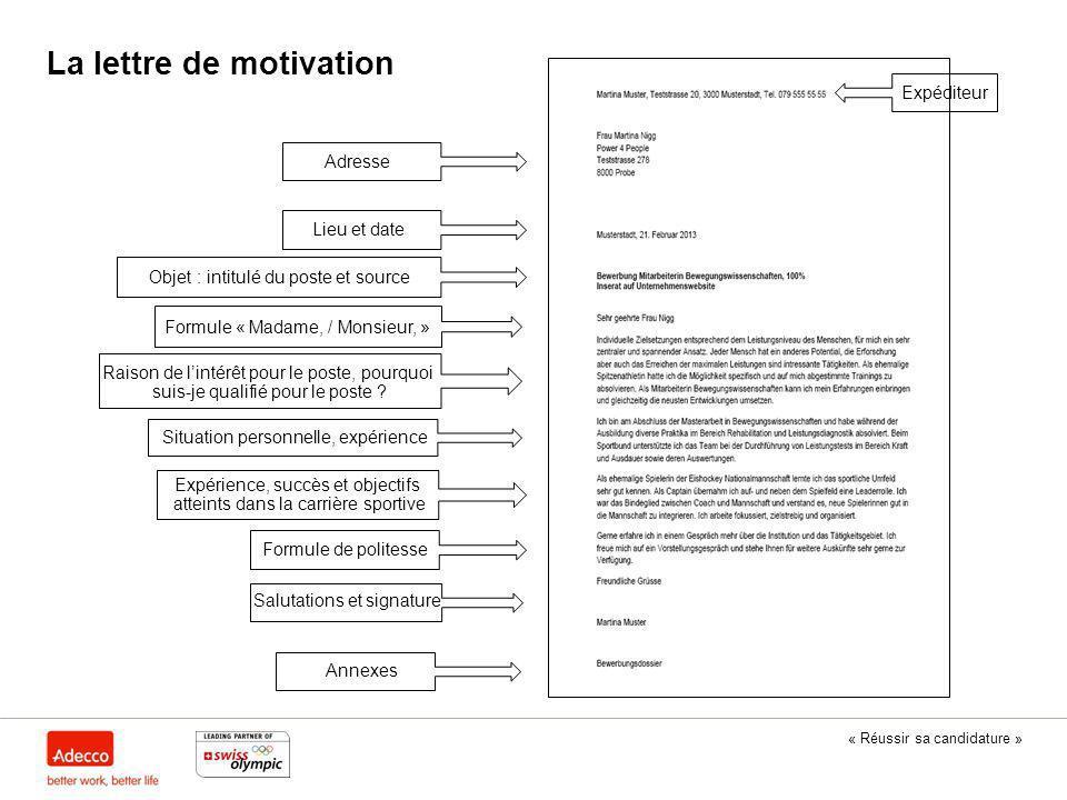 « Réussir sa candidature » La lettre de motivation Adresse Expéditeur Lieu et date Objet : intitulé du poste et source Formule « Madame, / Monsieur, »