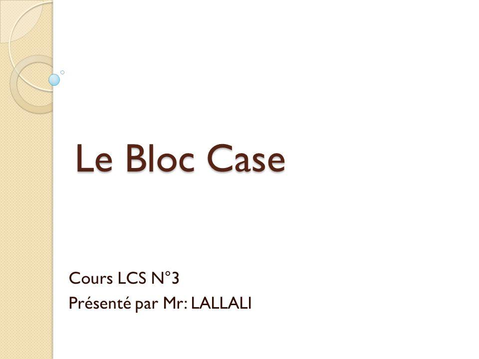Le Bloc Case Cours LCS N°3 Présenté par Mr: LALLALI