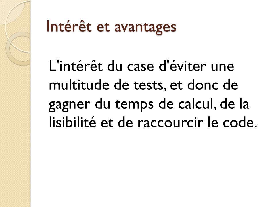 Intérêt et avantages L intérêt du case d éviter une multitude de tests, et donc de gagner du temps de calcul, de la lisibilité et de raccourcir le code.