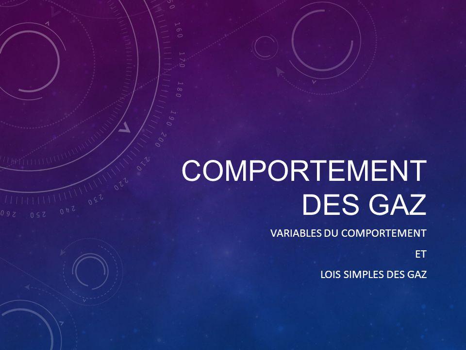 VARIABLES DU COMPORTEMENT DES GAZ Les relations entre 2 de ces variables permettent de déduire les lois simples de gaz Ces lois simples nous permettent de déduire des lois plus complexe (loi générale des gaz et loi des gaz parfaits) 4 variables principales Pression (P) : Nombre de collisions entre les particules Température (T) : Degré d'agitation des particules (E k ) Volume (V) : Espace entre les molécules (volume du contenant) Quantité de matière (n) : Nombre de particules (moles)