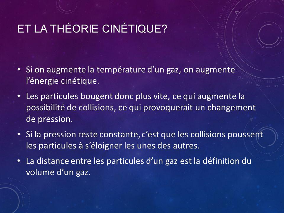 ET LA THÉORIE CINÉTIQUE? Si on augmente la température d'un gaz, on augmente l'énergie cinétique. Les particules bougent donc plus vite, ce qui augmen