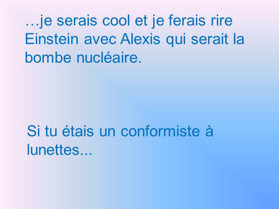 …je serais cool et je ferais rire Einstein avec Alexis qui serait la bombe nucléaire.