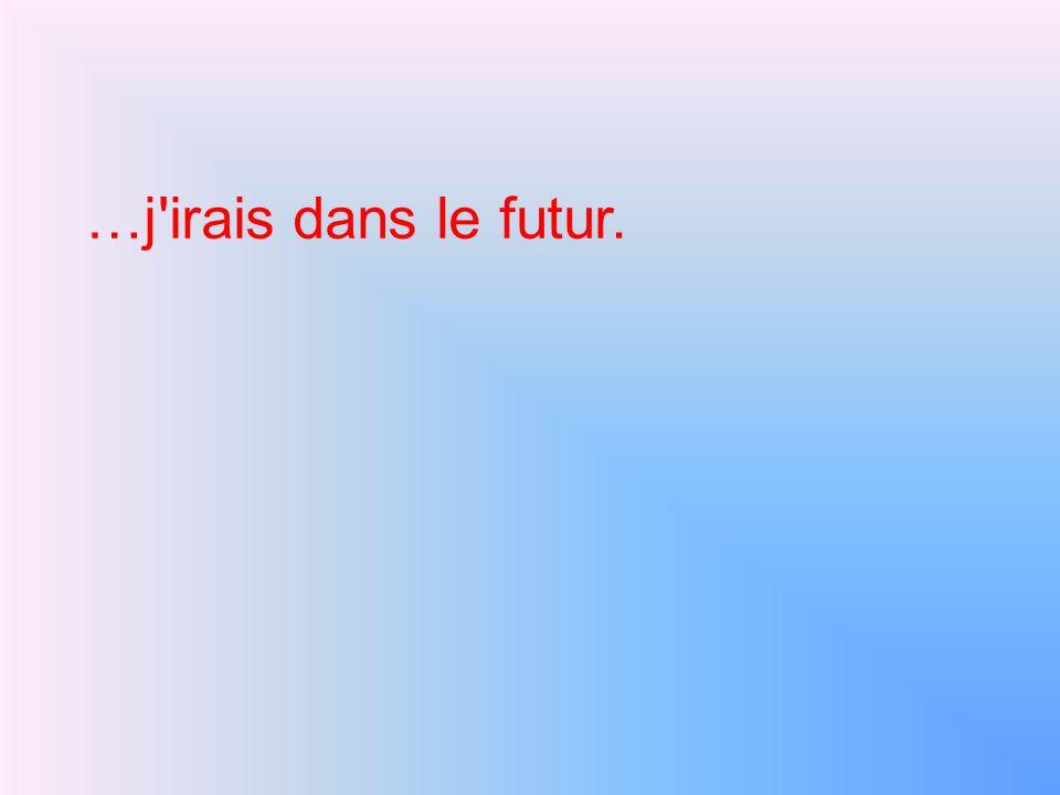 …j irais dans le futur.