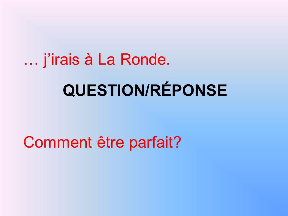 QUESTION/RÉPONSE … j'irais à La Ronde. Comment être parfait