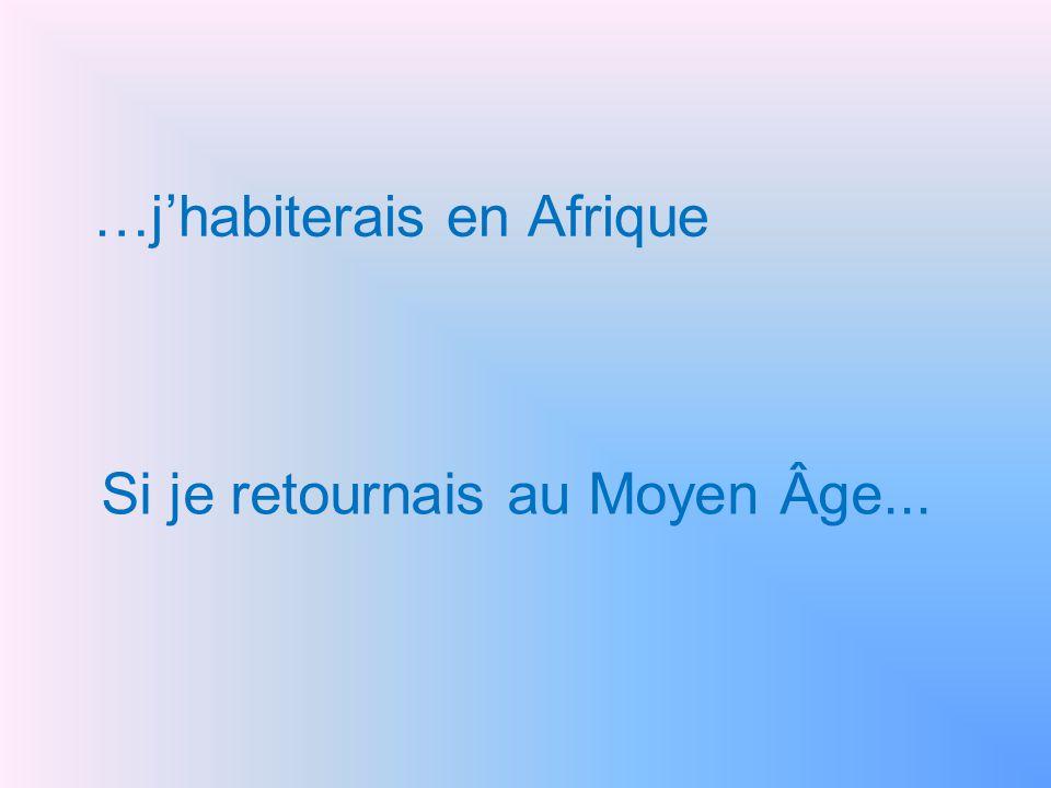 …j'habiterais en Afrique Si je retournais au Moyen Âge...