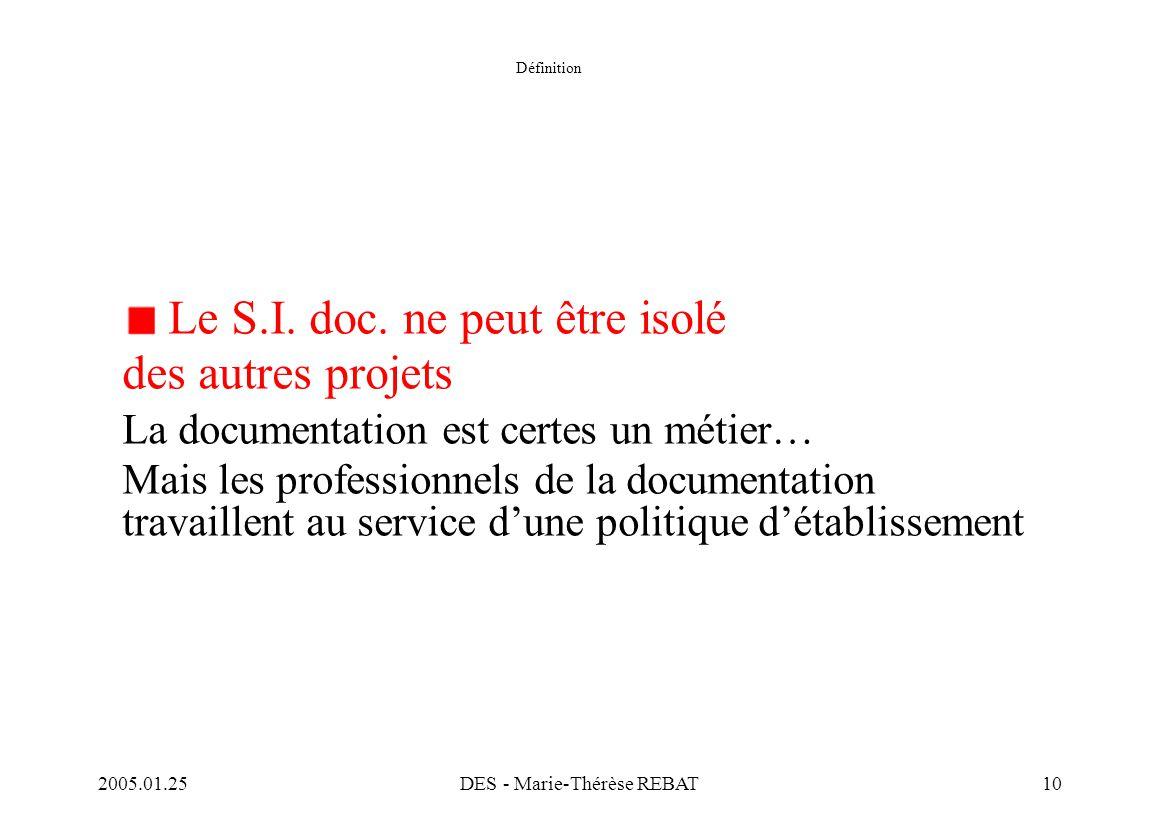 2005.01.25DES - Marie-Thérèse REBAT10 Définition Le S.I. doc. ne peut être isolé des autres projets La documentation est certes un métier… Mais les pr