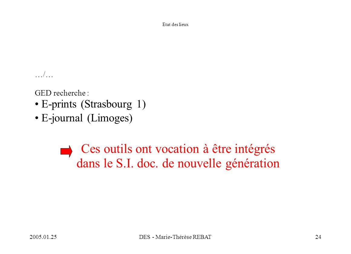 2005.01.25DES - Marie-Thérèse REBAT24 Etat des lieux …/… GED recherche : E-prints (Strasbourg 1) E-journal (Limoges) Ces outils ont vocation à être in