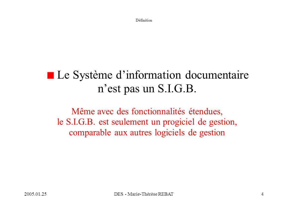 2005.01.25DES - Marie-Thérèse REBAT4 Définition Le Système d'information documentaire n'est pas un S.I.G.B. Même avec des fonctionnalités étendues, le