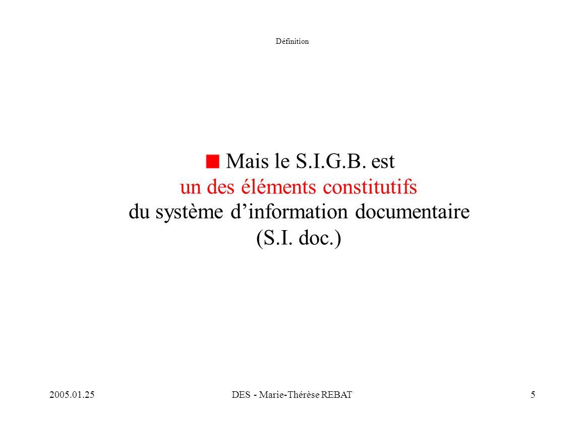 2005.01.25DES - Marie-Thérèse REBAT5 Définition Mais le S.I.G.B. est un des éléments constitutifs du système d'information documentaire (S.I. doc.)