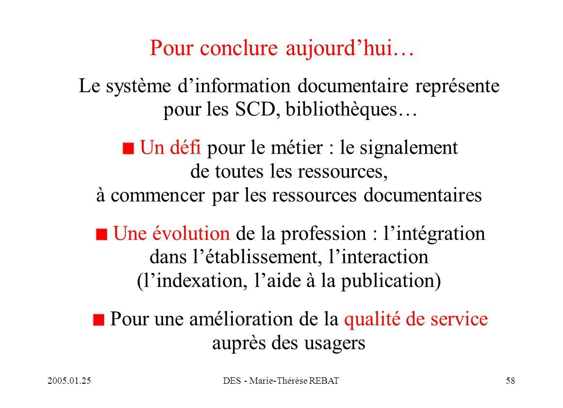2005.01.25DES - Marie-Thérèse REBAT58 Pour conclure aujourd'hui… Le système d'information documentaire représente pour les SCD, bibliothèques… Un défi