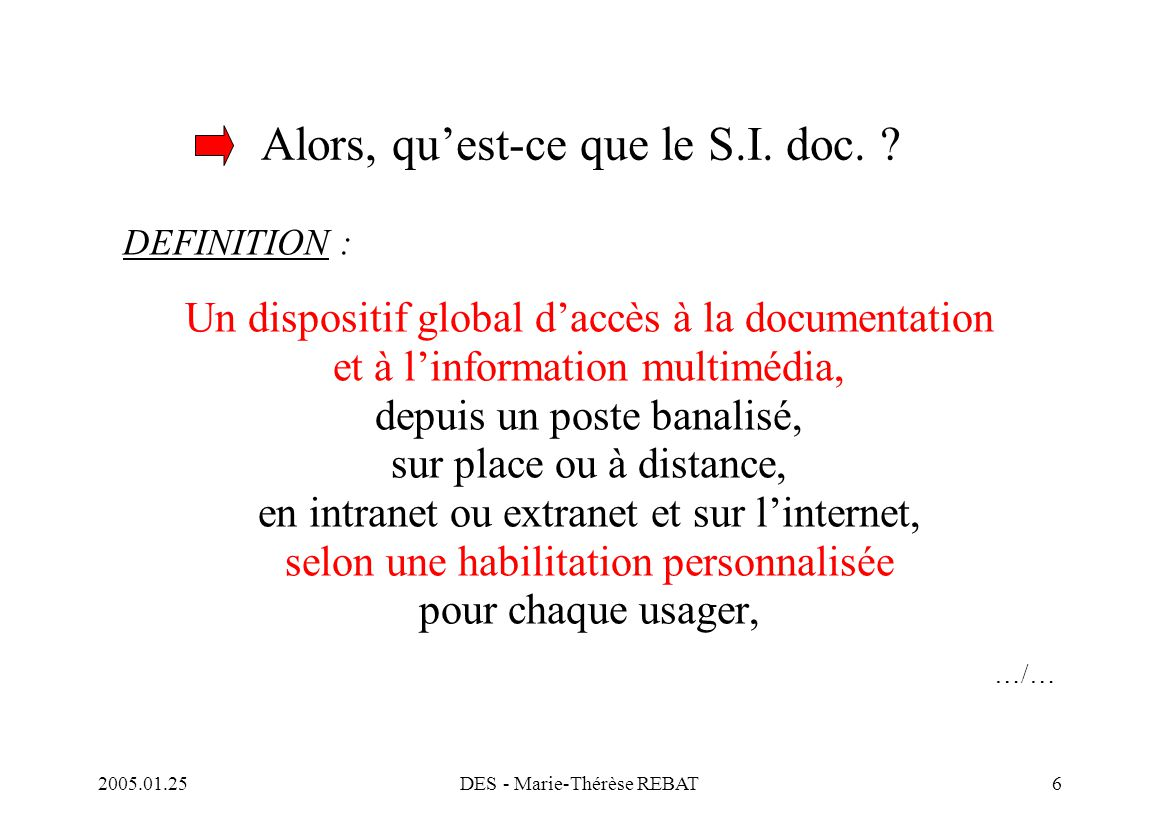 2005.01.25DES - Marie-Thérèse REBAT7 Définition …/… construit selon un schéma d'intégration de ressources et de services, dans une totale compatibilité avec le Système global d'information (S.G.I.), fondé sur le socle de l'Environnement numérique de travail (E.N.T.), un pré-requis, dont le corollaire indispensable est une interface universelle et conviviale, dans le respect des normes (interopérabilité)