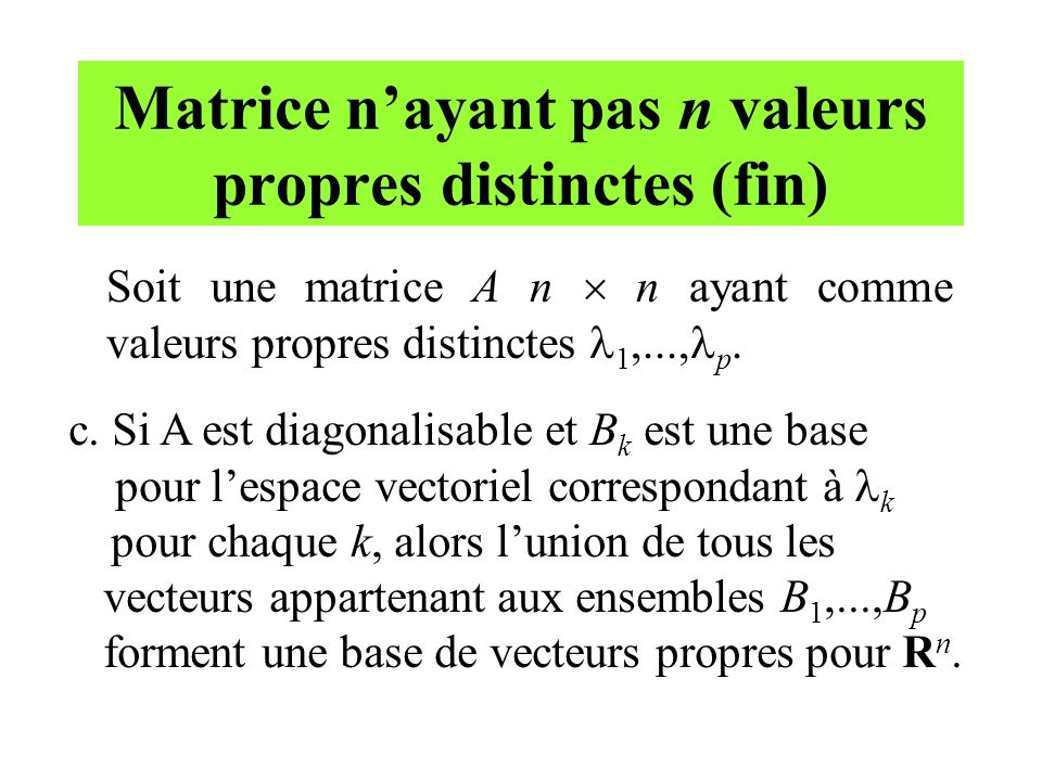 Matrice n'ayant pas n valeurs propres distinctes (fin) Soit une matrice A n  n ayant comme valeurs propres distinctes 1,..., p. c. Si A est diagonali