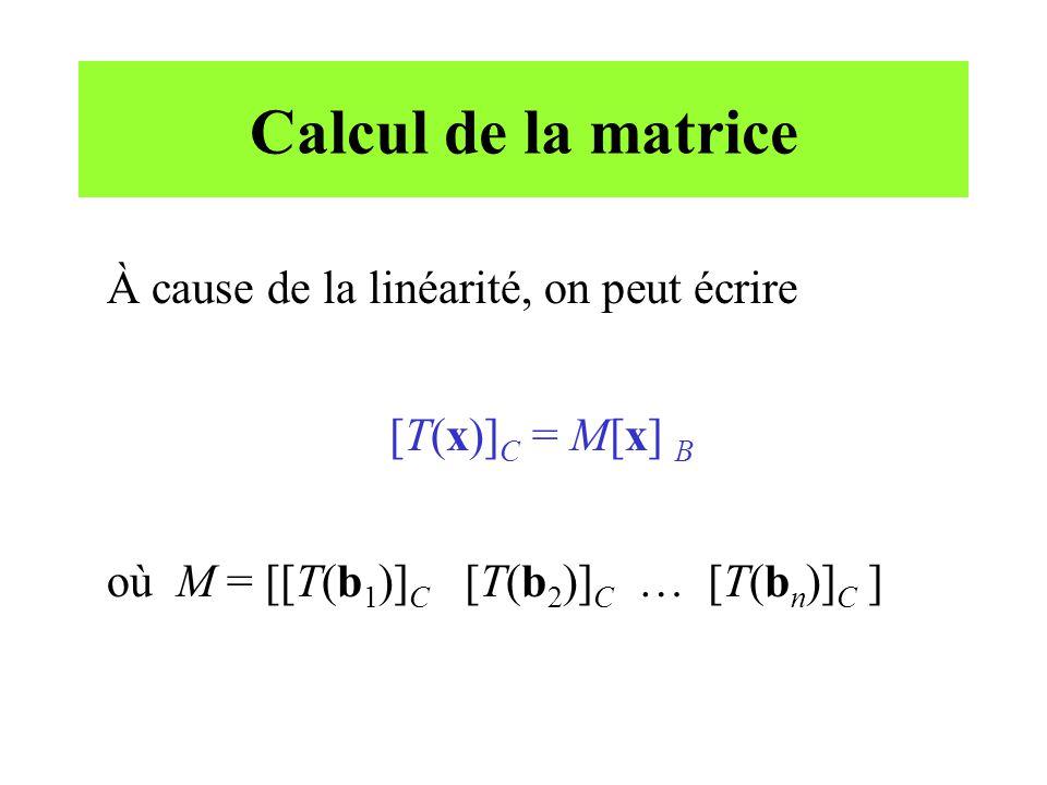 Calcul de la matrice À cause de la linéarité, on peut écrire [T(x)] C = M[x] B où M = [[T(b 1 )] C [T(b 2 )] C … [T(b n )] C ]