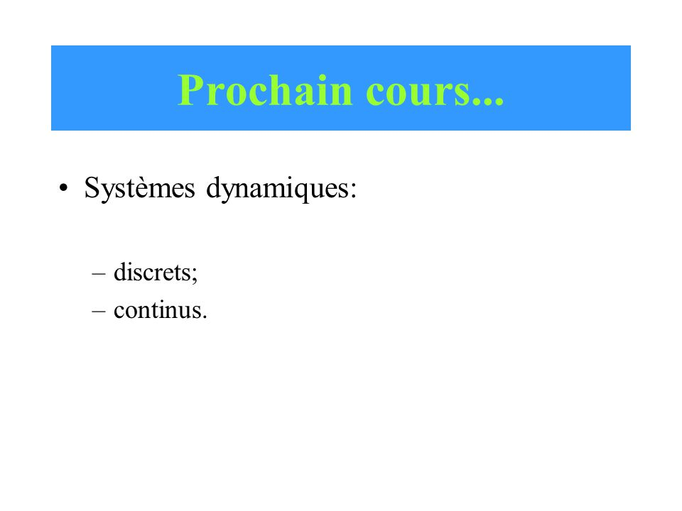 Prochain cours... Systèmes dynamiques: –discrets; –continus.