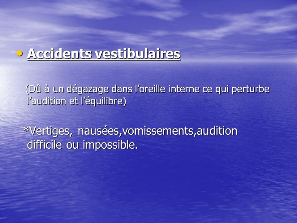 Accidents vestibulaires Accidents vestibulaires (Dû à un dégazage dans l'oreille interne ce qui perturbe l'audition et l'équilibre) (Dû à un dégazage