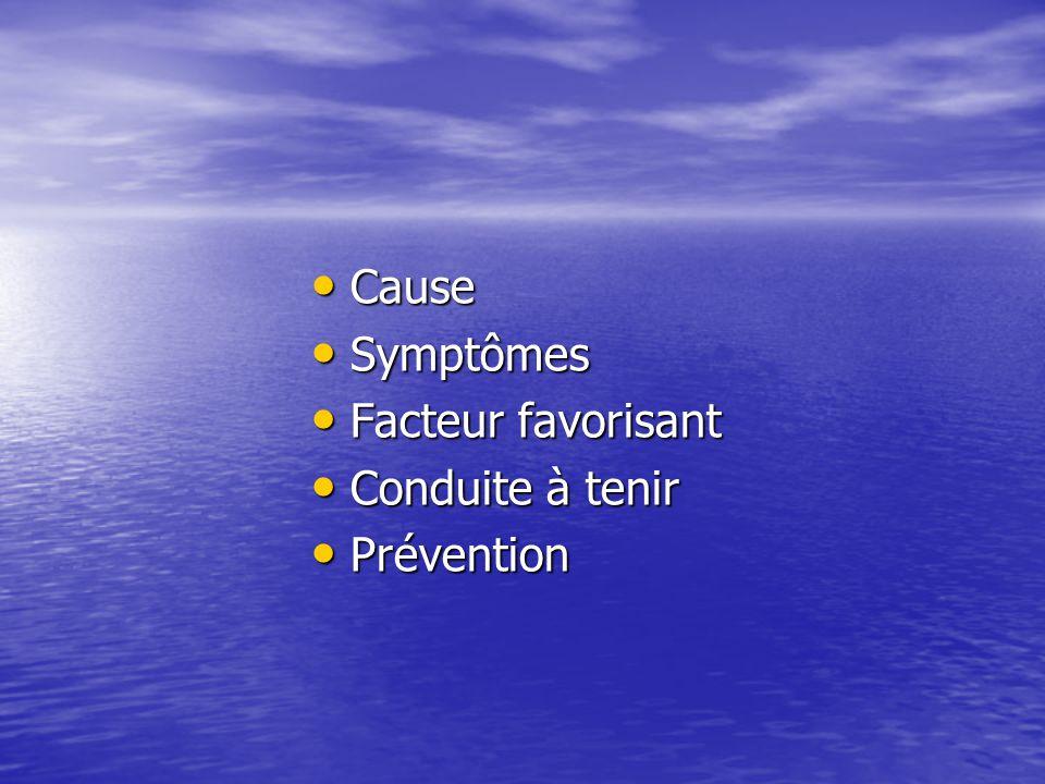 Cause Cause Symptômes Symptômes Facteur favorisant Facteur favorisant Conduite à tenir Conduite à tenir Prévention Prévention