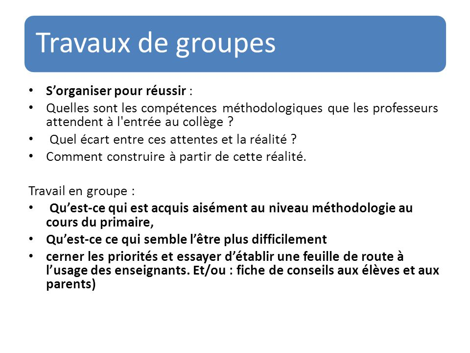 Travaux de groupes S'organiser pour réussir : Quelles sont les compétences méthodologiques que les professeurs attendent à l'entrée au collège ? Quel