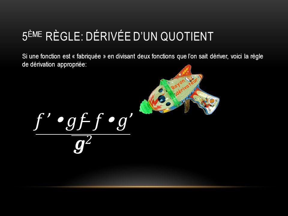 5 ÈME RÈGLE: DÉRIVÉE D'UN QUOTIENT Si une fonction est « fabriquée » en divisant deux fonctions que l'on sait dériver, voici la règle de dérivation appropriée: fgfg f '  g – f  g' g 2