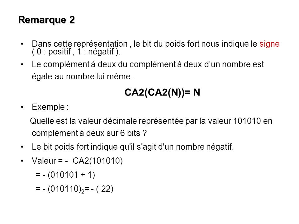 Remarque 2 Dans cette représentation, le bit du poids fort nous indique le signe ( 0 : positif, 1 : négatif ). Le complément à deux du complément à de