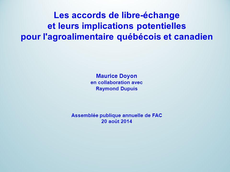 Les accords de libre-échange et leurs implications potentielles pour l agroalimentaire québécois et canadien Maurice Doyon en collaboration avec Raymond Dupuis Assemblée publique annuelle de FAC 20 août 2014