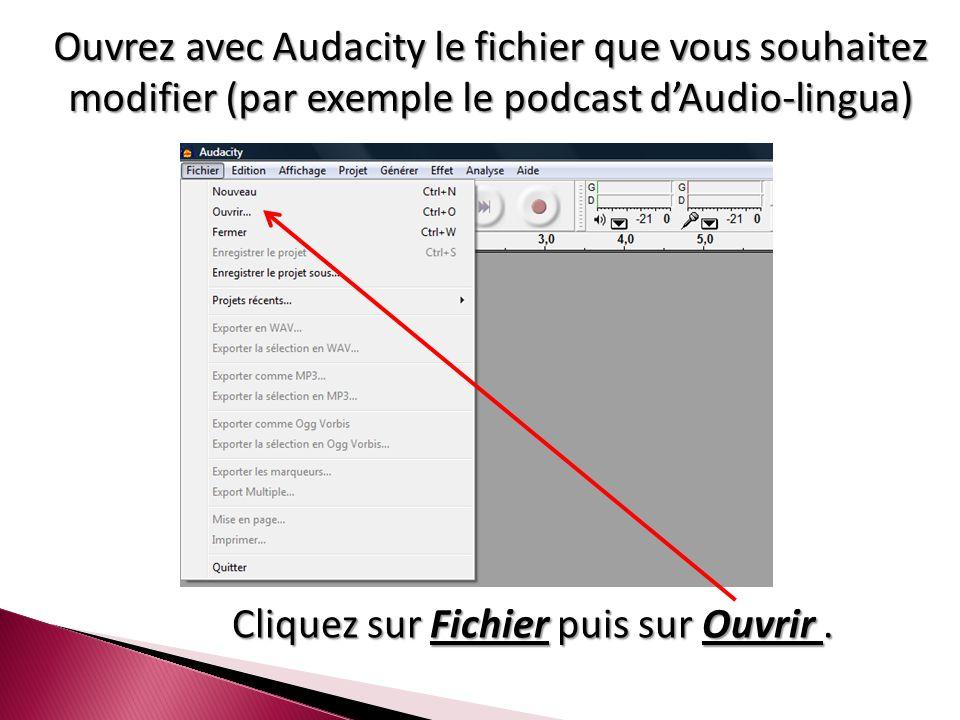Ouvrez avec Audacity le fichier que vous souhaitez modifier (par exemple le podcast d'Audio-lingua) Cliquez sur Fichier puis sur Ouvrir.