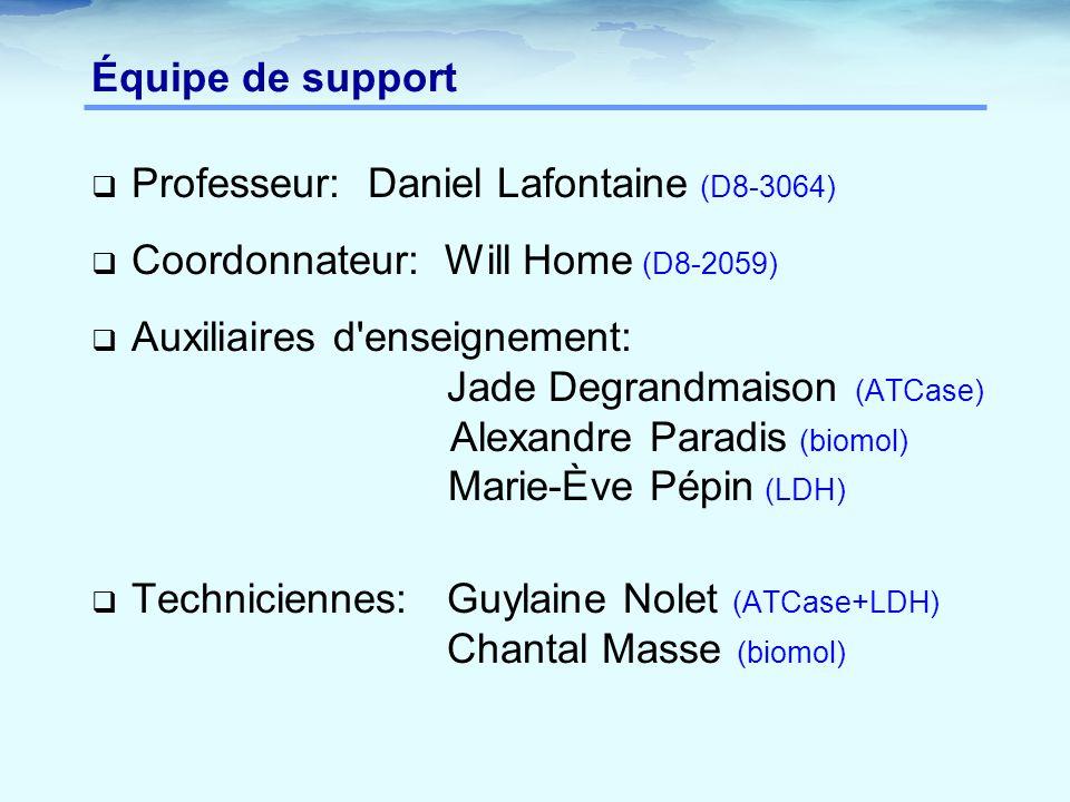 Équipe de support  Professeur: Daniel Lafontaine (D8-3064)  Coordonnateur: Will Home (D8-2059)  Auxiliaires d enseignement: Jade Degrandmaison (ATCase) Alexandre Paradis (biomol) Marie-Ève Pépin (LDH)  Techniciennes: Guylaine Nolet (ATCase+LDH) Chantal Masse (biomol)