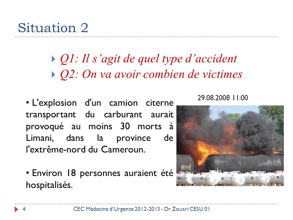 Situation 2  Q1: Il s'agit de quel type d'accident  Q2: On va avoir combien de victimes L'explosion d'un camion citerne transportant du carburant au