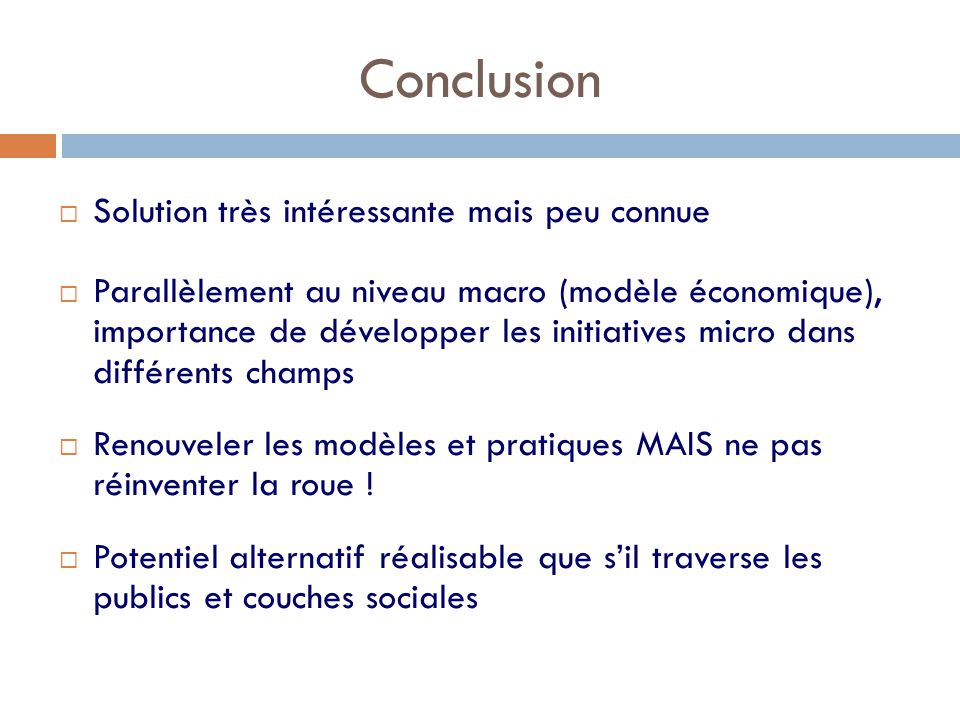 Conclusion  Solution très intéressante mais peu connue  Parallèlement au niveau macro (modèle économique), importance de développer les initiatives micro dans différents champs  Renouveler les modèles et pratiques MAIS ne pas réinventer la roue .