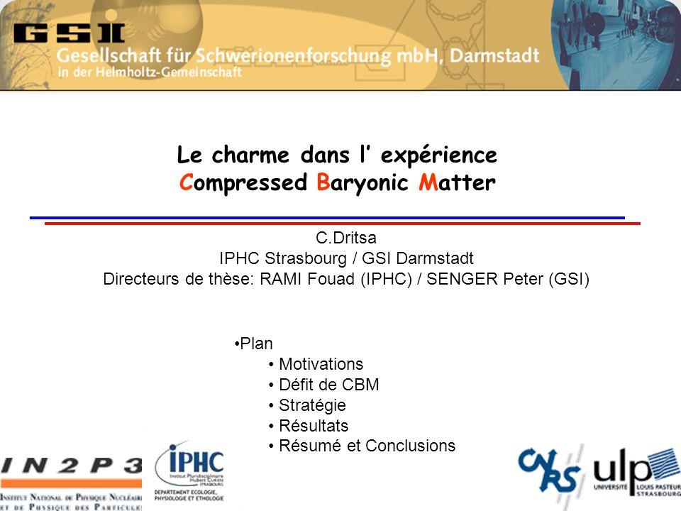 Le charme dans l' expérience Compressed Baryonic Matter C.Dritsa IPHC Strasbourg / GSI Darmstadt Directeurs de thèse: RAMI Fouad (IPHC) / SENGER Peter